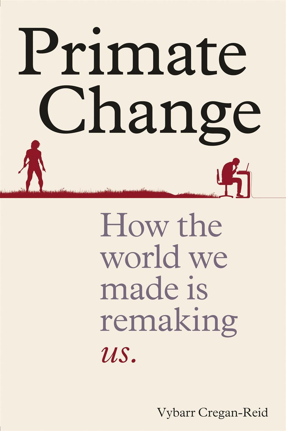 Vybarr Cregan-reid: Primate Change : How the world We Made is Remaking Us